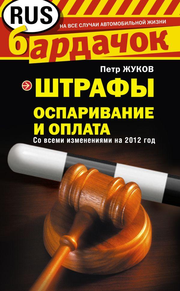 Штрафы. Оспаривание и оплата (со всеми изменениями на 2012 год) Жуков П.