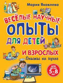 Опыты на кухне. Веселые научные опыты для детей и взрослых