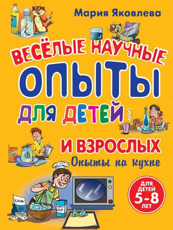 Яковлева М.А. - Опыты на кухне. Веселые научные опыты для детей и взрослых обложка книги