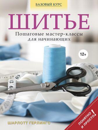 Шарлотт Герлингс - Шитье: пошаговые мастер-классы для начинающих обложка книги