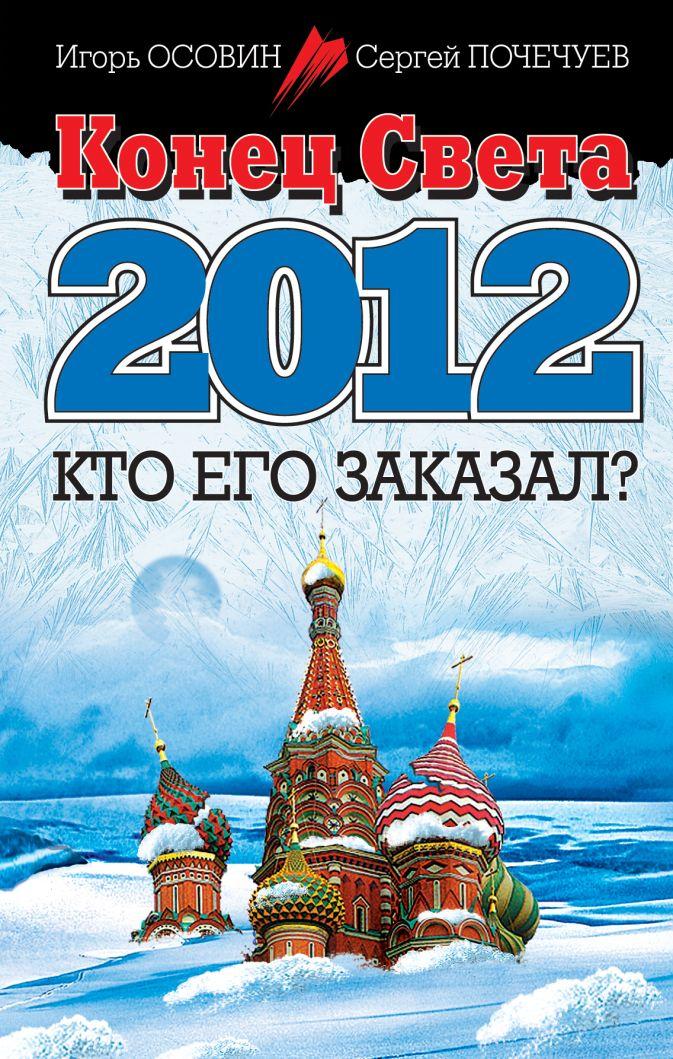 Конец Света 2012. Кто его заказал? Осовин И.А., Почечуев С.А.