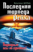 Шульц В. - Последняя торпеда Рейха. Подводные асы не сдаются!' обложка книги