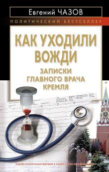 Как уходили вожди. Записки главного врача Кремля
