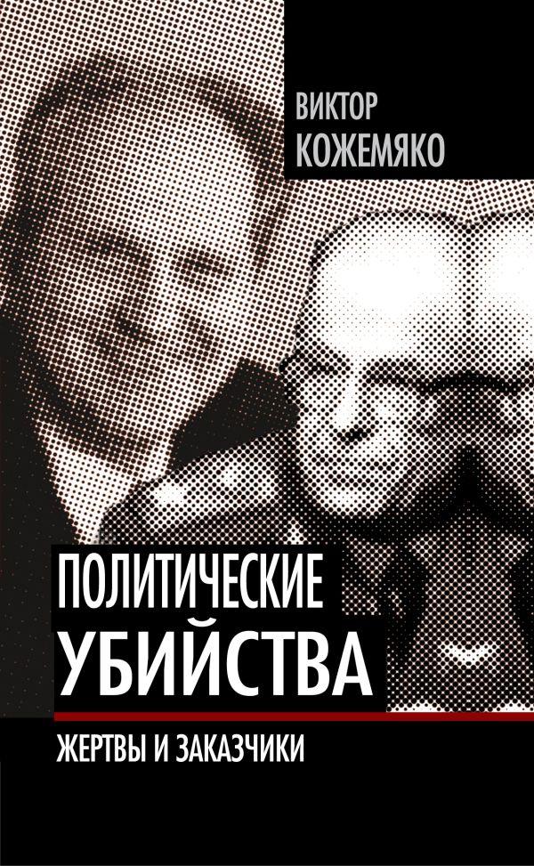 Политические убийства. Жертвы и заказчики Кожемяко В.С.