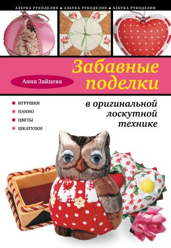 Анна Зайцева - Забавные поделки в оригинальной лоскутной технике обложка книги