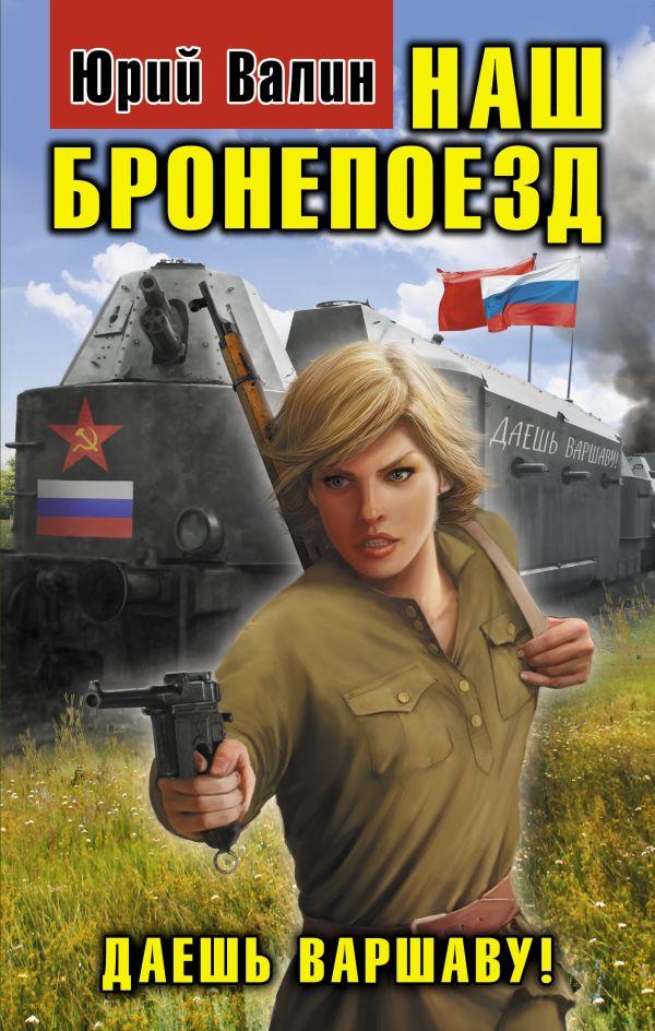 Наш бронепоезд. Даешь Варшаву! Валин Ю.