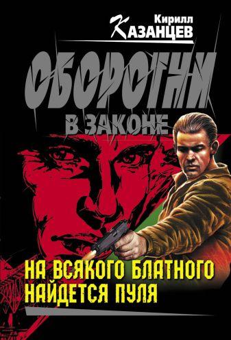 Казанцев К. - На всякого блатного найдется пуля обложка книги
