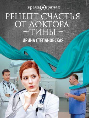 Рецепт счастья от доктора Тины Степановская И.