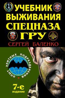 Учебник выживания спецназа ГРУ. Опыт элитных подразделений. 7-е ИЗДАНИЕ