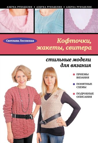 Кофточки, жакеты, свитера: стильные модели для вязания Лесовская С.А.