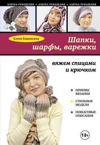 Елена Каминская - Шапки, шарфы, варежки: вяжем спицами и крючком обложка книги