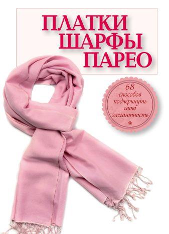 Зорина А. - Платки, шарфы, парео. 68 способов подчеркнуть свою элегантность обложка книги