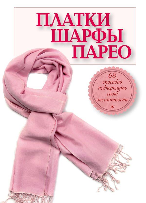 Платки, шарфы, парео. 68 способов подчеркнуть свою элегантность Зорина А.