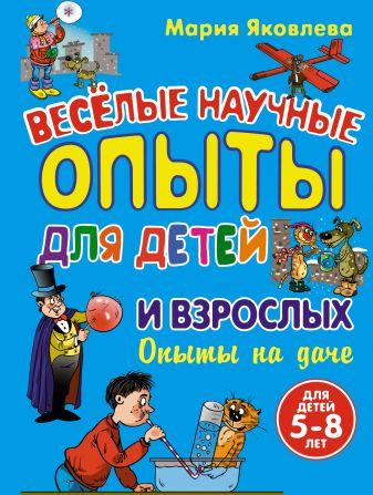 Мария Яковлева - Опыты на даче. Веселые научные опыты для детей и взрослых обложка книги