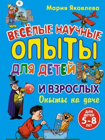 Опыты на даче. Веселые научные опыты для детей и взрослых Мария Яковлева