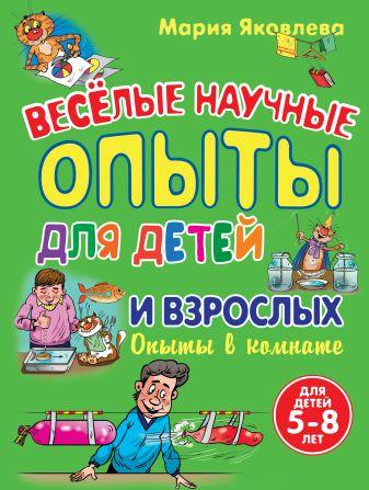 Яковлева М.А. - Опыты в комнате. Веселые научные опыты для детей и взрослых обложка книги