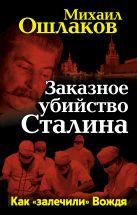Ошлаков М.Ю. - Заказное убийство Сталина. Как «залечили» Вождя' обложка книги