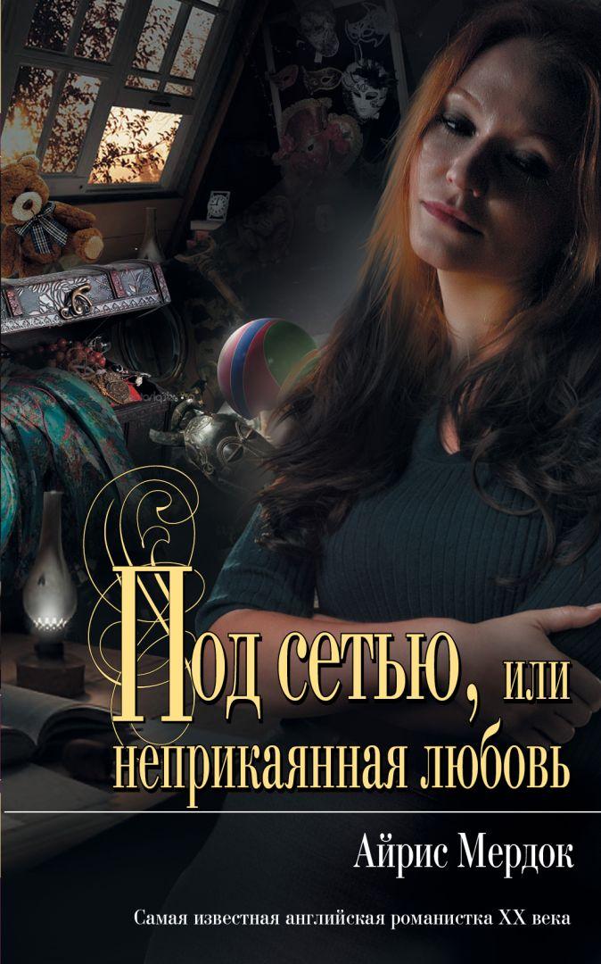 Мердок А. - Под сетью, или неприкаянная любовь обложка книги