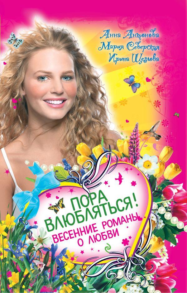 Пора влюбляться! Весенние романы о любви Антонова А.Е., Северская М., Щеглова И.В.
