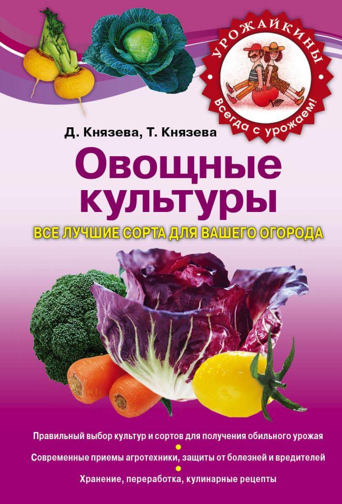 Князева Д.В., Князева Т.П. - Овощные культуры. Все лучшие сорта для вашего огорода обложка книги