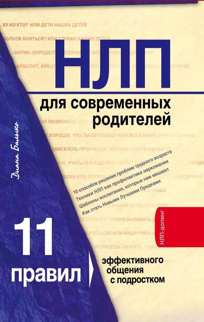 НЛП для современных родителей. 11 законов эффективного общения с подростком Балыко Д.