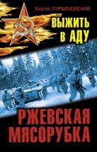 Горбачевский Б.С. - Ржевская мясорубка. Выжить в аду' обложка книги