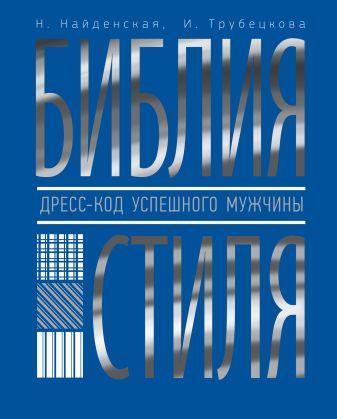 Найденская Н.Г., Трубецкова И.А. - Библия стиля. Дресс-код успешного мужчины обложка книги