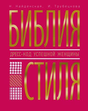 Найденская Н.Г., Трубецкова И.А., - Библия стиля. Дресс-код успешной женщины обложка книги