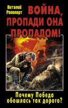 Рапопорт В.Н. - Война, пропади она пропадом! Почему Победа обошлась так дорого?' обложка книги