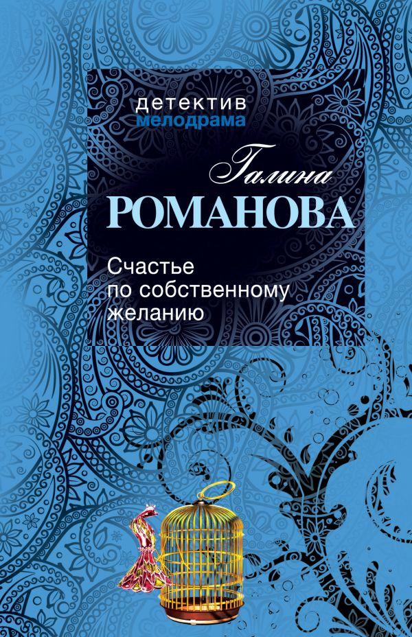 Счастье по собственному желанию Романова Г.В.