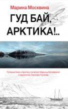 Москвина М. - Гуд бай, Арктика!..' обложка книги