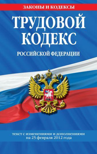 Трудовой кодекс Российской Федерации: текст с изм. и доп. на 25 февраля 2012 г.