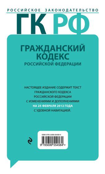 Гражданский кодекс Российской Федерации. Части первая, вторая, третья и четвертая : текст с изм. и доп. на 25 февраля 2012 г.