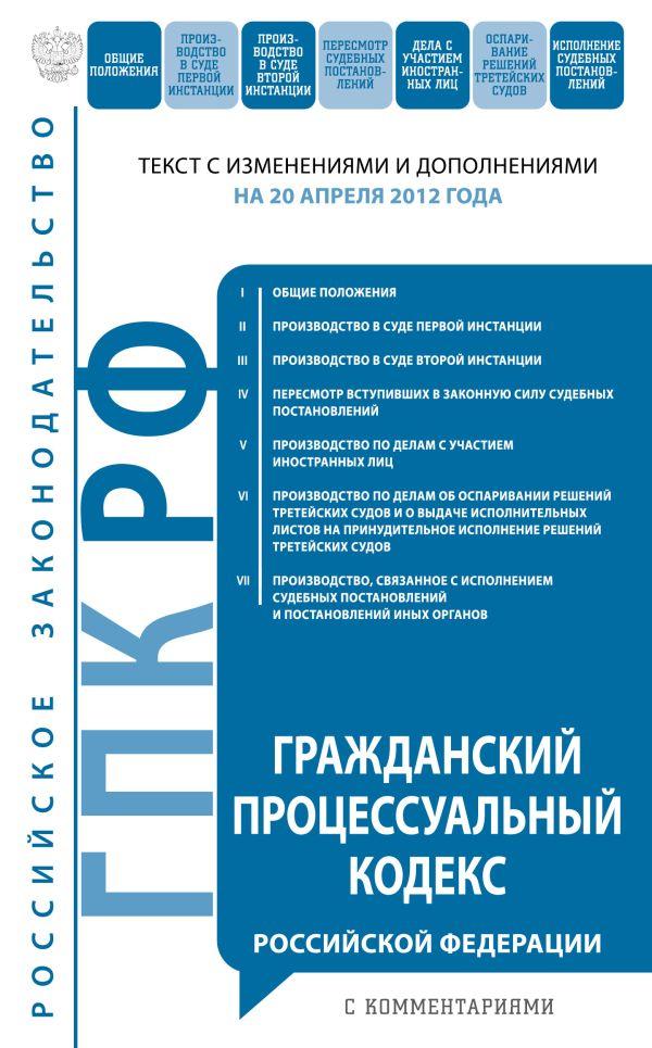 Гражданский процессуальный кодекс Российской Федерации с комментариями : текст с изм. и доп. на 20 апреля 2012 г.