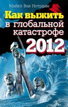 Нотрдам М. ван - Как выжить в глобальной катастрофе 2012' обложка книги