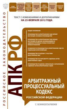 Арбитражный процессуальный кодекс Российской Федерации : текст с изм. и доп. на 25 февраля 2012 г.