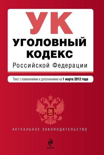 Уголовный кодекс Российской Федерации : текст с изм. и доп. на 1 марта 2012 г.