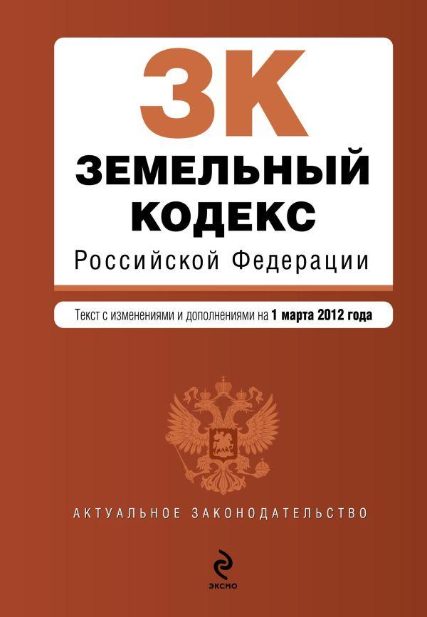 Земельный кодекс Российской Федерации : текст с изм. и доп. на 1 марта 2012 г.