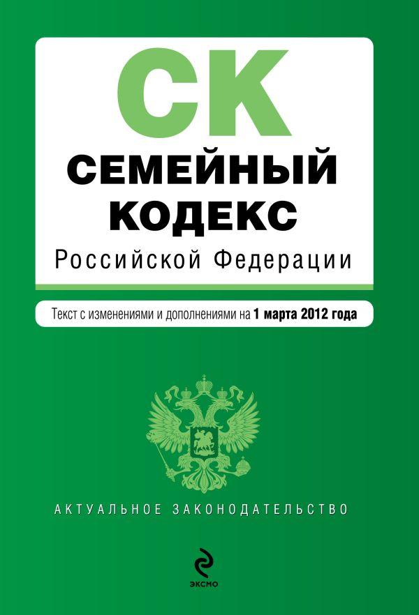 Семейный кодекс Российской Федерации : текст с изм. и доп. на 1 марта 2012 г.