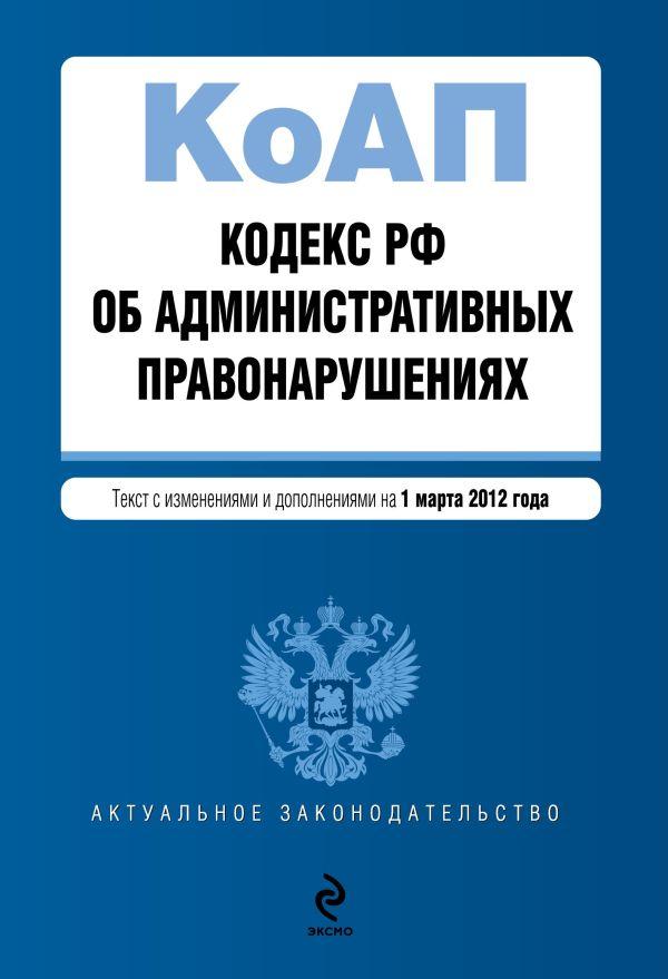 Кодекс Российской Федерации об административных правонарушениях : текст с изм. и доп. на 1 марта 2012 г.