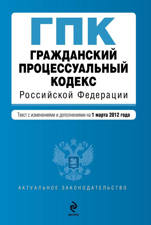 Гражданский процессуальный кодекс Российской Федерации : текст с изм. и доп. на 1 марта 2012 г.
