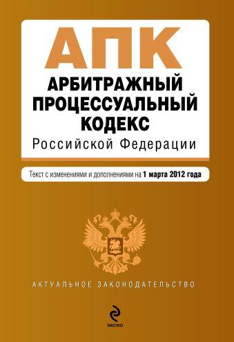 Арбитражный процессуальный кодекс Российской Федерации : текст с изм. и доп. на 1 марта 2012 г.