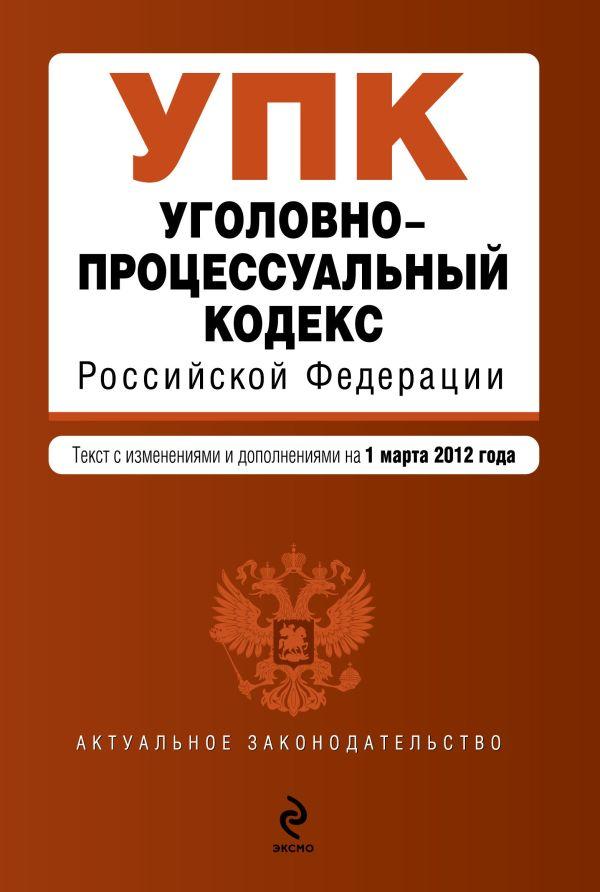 Уголовно-процессуальный кодекс Российской Федерации : текст с изм. и доп. на 1 марта 2012 г.