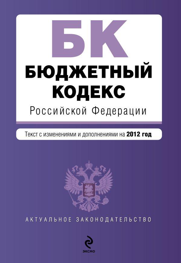 Бюджетный кодекс Российской Федерации : текст с изм. и доп. на 2012 г.