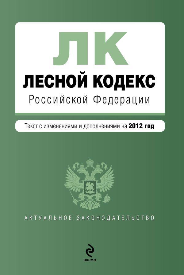 Лесной кодекс Российской Федерации : текст с изм. и доп. на 2012 г.