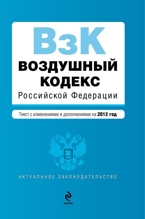 Воздушный кодекс Российской Федерации. Текст с изменениями и дополнениями на 2012 год
