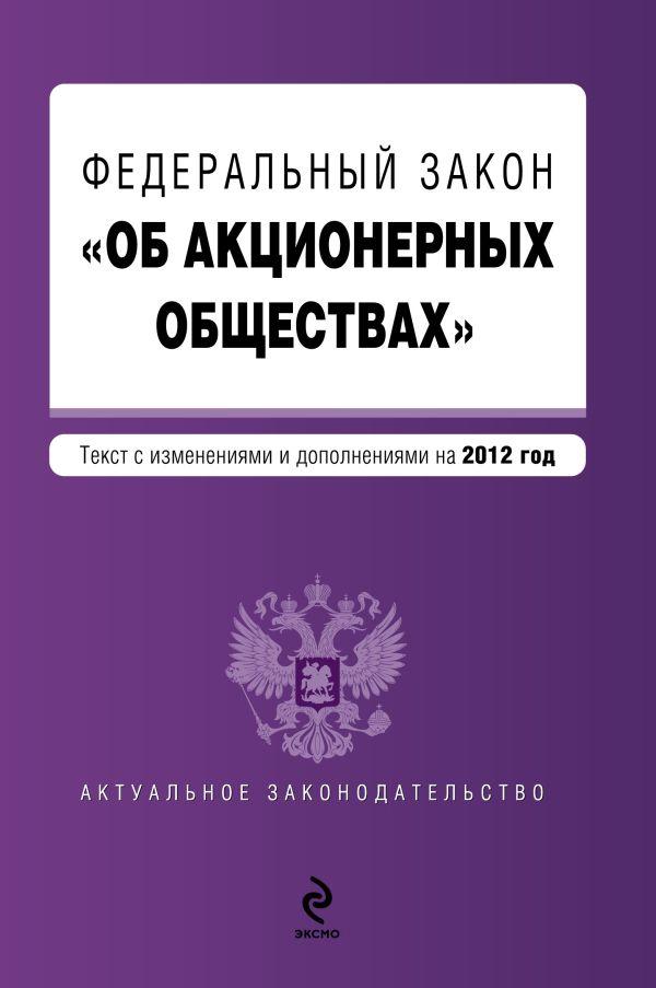 """Федеральный закон """"Об акционерных обществах"""" : текст с изм. и доп. на 2012 год"""
