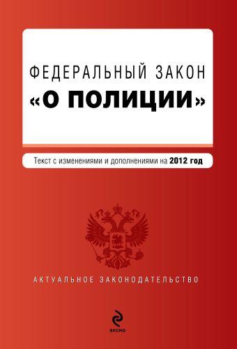 """Федеральный закон """"О полиции"""". Текст с изм. и доп. на 2012 год"""