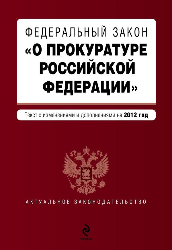 """Федеральный закон """"О прокуратуре Российской Федерации"""". Текст с изм. и доп. на 2012 год"""