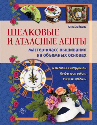 Анна Зайцева - Шелковые и атласные ленты: мастер-класс вышивания на объемных основах обложка книги